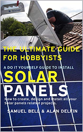 The ultimate guide for hobbyists A do it yourself guide to install solar panels: How to create, design and install all your solar panels related projects. by [Bell, Samuel , Delfin Cota, Alan Adrian]