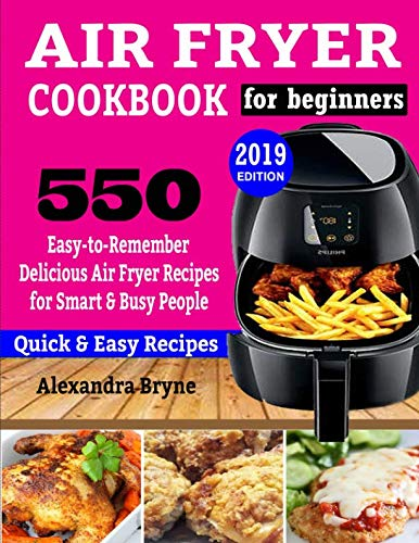 AIR FRYER COOKBOOK FOR BEGINNERS: 550 Easy-to-Remember Delicious Air Fryer Recipes for Smart and Busy People (Best Air Fryer Uk 2019)