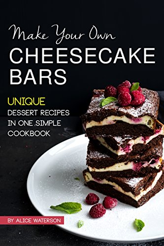 Make Your Own Cheesecake Bars: Unique Dessert Recipes in One Simple Cookbook by [Waterson, Alice]