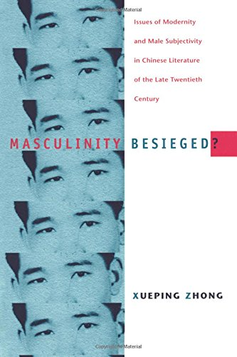 Masculinity Besieged?: Issues of Modernity and Male Subjectivity in Chinese Literature of the Late Twentieth Century