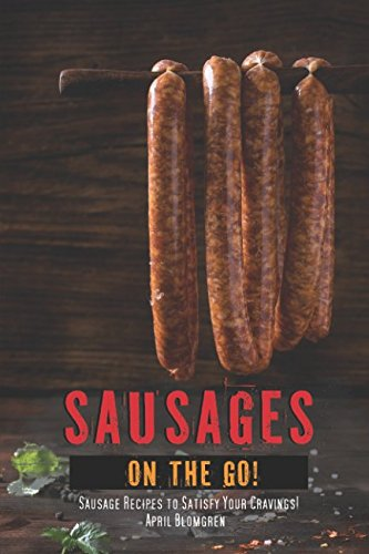 Sausages on The Go!: Sausage Recipes to Satisfy Your Cravings!