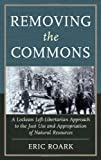 Removing the Commons: A Lockean Left-Libertarian Approach to the Just Use and Appropriation of Natural Resources, Eric Roark, 0739174681