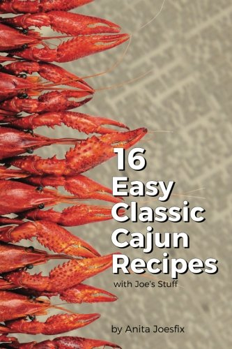 16 Easy Classic Cajun Recipes: Classic cajun recipes using Joe's Stuff by Anita Joesfix