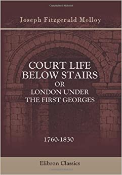 Court Life below Stairs, or London under the First Georges: 1760-1830