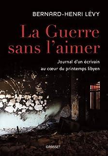 La guerre sans l'aimer : journal d'un écrivain au coeur du printemps libyen, Lévy, Bernard-Henri