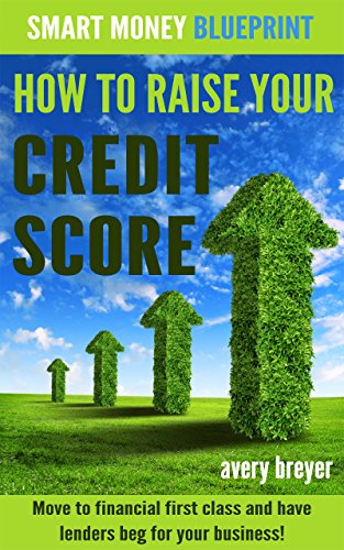 A must-have in everyone's book collection: How to Raise Your Credit Score: Move to financial first class and have lenders beg for your business! by Avery Breyer