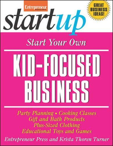 Start Your Own Kid Focused Business and More: Party Planning, Cooking Classes, Gift and Bath Products, Plus-Sized Clothing, Educational Toys and G (StartUp Series) (Best Easy Startup Businesses)