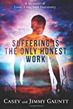 Suffering Is The Only Honest Work: A Memoir of Love, Loss, and Discovery