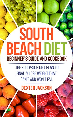 South Beach Diet Beginner's Guide and Cookbook with 31+ Delicious and Supercharged Recipes: The Foolproof Diet Plan to Finally Lose Weight Fast that Can't and Won't Fail by Dexter Jackson