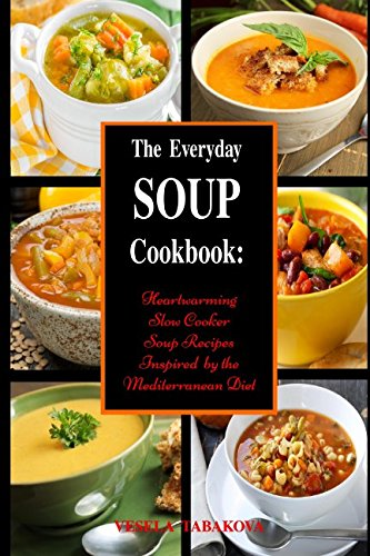 The Everyday Soup Cookbook: Heartwarming Slow Cooker Soup Recipes Inspired by the Mediterranean Diet: Healthy Recipes for Weight (Crock Pot Chicken Soup)