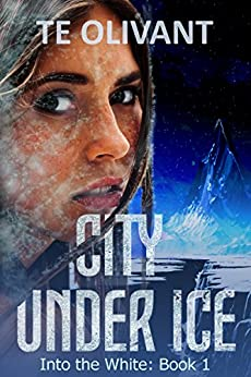 City Under Ice (Into the White Book 1) by [Olivant, T E]