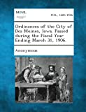 Ordinances of the City of des Moines, Iowa. Passed During the Fiscal Year Ending March 31 1906, , 1289336903