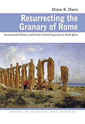 Resurrecting the Granary of Rome: Environmental History and French Colonial Expansion in North Africa (Ecology & History)