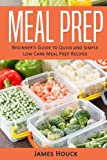 Meal Prep: Meal Prep Cookbook: Beginner's Guide to Quick and Simple Low Carb Meal Prep Recipes (Volume 1)
