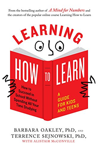 Learning How to Learn: How to Succeed in School Without Spending All Your Time Studying; A Guide for Kids and Teens (Study Skills Course For High School Students)