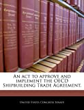 An act to approve and implement the OECD Shipbuilding Trade Agreement, , 1240222505