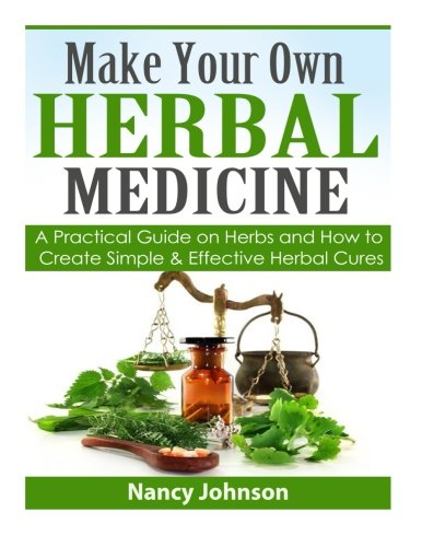 Make Your Own Herbal Medicine: A Practical Guide on Herbs and How To Create Simp