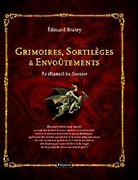 Grimoires, Sortilèges et Envoûtements : Le Manuel du Sorcier par Edouard Brasey