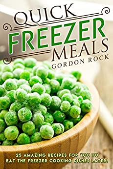 Quick Freezer Meals: 25 Amazing Recipes for You to Eat the Freezer Cooking Dishes Later! by [Rock, Gordon]