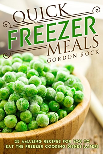 Quick Freezer Meals: 25 Amazing Recipes for You to Eat the Freezer Cooking Dishes Later! by Gordon Rock
