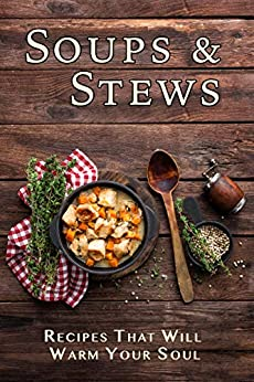 Soups & Stews: Recipes That Will Warm Your Soul by [Stevens, JR]