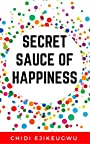 SECRET SAUCE OF HAPPINESS: The Secret Of Personal Success And Happy Living, A Practical Guide For Cooking Your Own Happiness