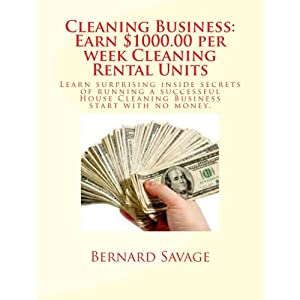 Cleaning Business: Earn $1000.00 per Week Cleaning Rental Units: Learn Surprising Inside Secrets of Running a Successful House Cleaning Business Start with No Money