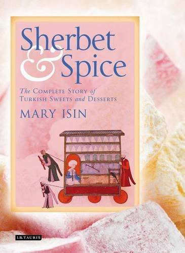 Sherbet and Spice: The Complete Story of Turkish Sweets and Desserts by Mary Isin