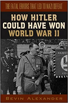 How Hitler Could Have Won World War II: The Fatal Errors That Led to Nazi Defeat: 1