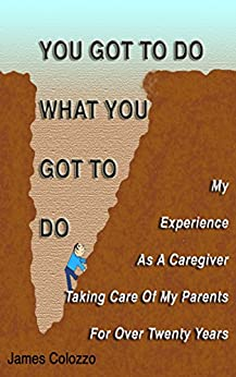 You Got To Do What You Got To Do: My Experience As A Caregiver Taking Care Of My Parents For Over Twenty Years (English Edition) de [Colozzo, James]