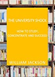 The Unversity Shock – HOW TO STUDY, CONCENTRATE AND SUCCEED : How To Study For Success