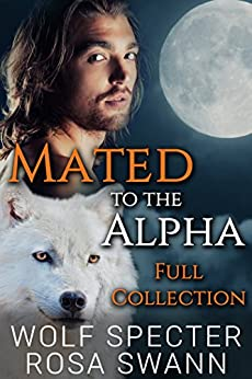 Mated to the Alpha [Full Collection]: Mpreg Gay M/M Shifter Romance by [Specter, Wolf, Swann, Rosa]