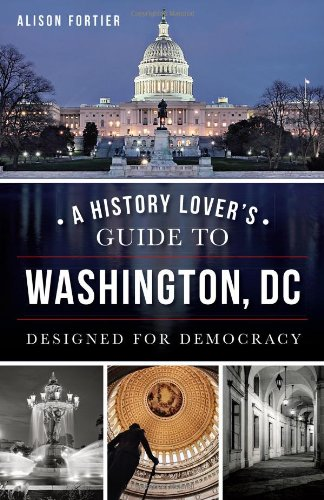 A History Lover's Guide to Washington, D.C.: Designed for Democracy (History & Guide) (Washington Dc Guide)