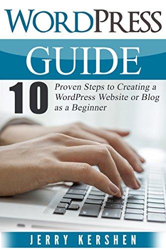 WordPress: WordPress Guide: 10 Proven Steps to Creating a WordPress Website or Blog as a Beginner (Wordpress Beginner's Guide, WordPress Website Step by ... Website, Learn the Basics of WordPress)