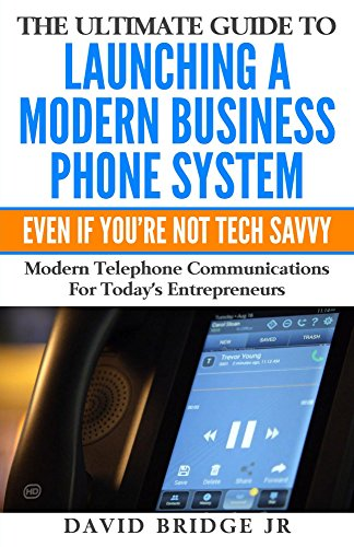 The Ultimate Guide To Launching A Modern Business Phone System Even If You're Not Tech Savvy: What Every Entrepreneur Needs To Know About Their Communications ()
