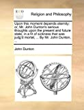 Upon this moment depends eternity: or, Mr. John Dunton's serious thoughts upon the present and future state, in a fit of sickness that was judg'd mortal, ... By Mr. John Dunton, ...