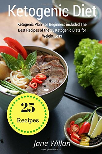 Ketogenic Diet: Ketogenic Plan For Beginners included The Best Recipes of the 25 Ketogenic Diets for Weight Loss by Jane Willan