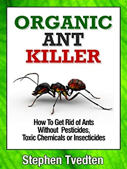 Organic Ant Killer: How To Get Rid of Ants Without Pesticides, Toxic Chemicals or Insecticides (Organic Pest Control Book 5) by [Tvedten, Stephen]