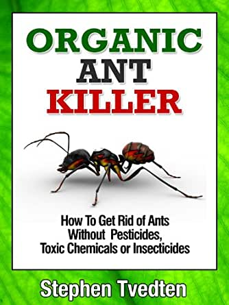 Organic Ant Killer How To Get Rid Of Ants Without Pesticides Toxic Chemicals Or Insecticides Organic Pest Control 1 Tvedten Stephen Amazon Com