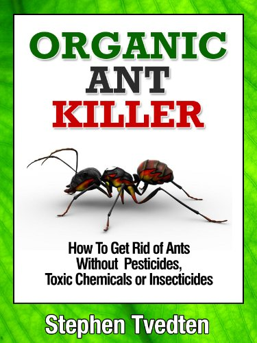 Organic Ant Killer: How To Get Rid of Ants Without Pesticides, Toxic Chemicals or Insecticides (Organic Pest Control Book 5) (Insecticide Control Pest Ants)