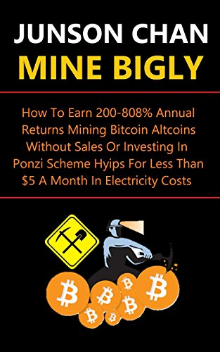 Mine Bigly: How To Earn 200%-808% Annual Returns Mining Bitcoin Altcoins Without Sales Or Investing In Ponzi Scheme Hyips For Less Than $5 A Month In Electricity Costs