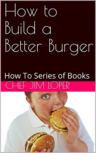 How to Build a Better Burger: How To Series of Books by Chef Jim Loper