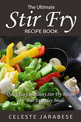 Stir-Fry Recipes: The Ultimate Stir Fry Recipe Book: Quick Easy and Tasty Stir Fry Recipes for Your Everyday Meals (Ultimate Fry Stir)