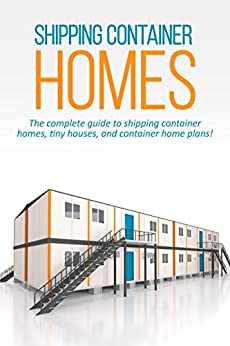 Shipping Container Homes: The complete guide to shipping container homes, tiny houses, and container home plans!