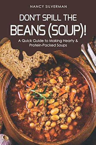 Don't Spill the Beans (Soup)!: A Quick Guide to Making Hearty & Protein-Packed Soups