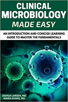 Microbiology: Clinical Microbiology Made Easy: An Introduction and Concise Learning Guide to Master the Fundamentals