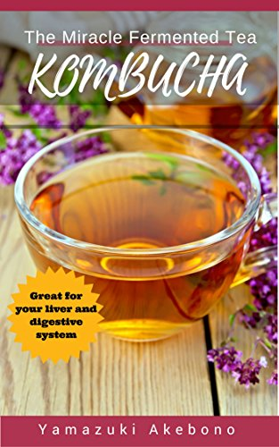 Kombucha: The Miracle Fermented Tea - How To Make Kombucha Recipes! (Kombucha For Beginners) (kombucha books Book 1) (English Edition)