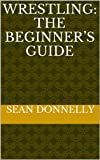 Wrestling: The Beginner's Guide