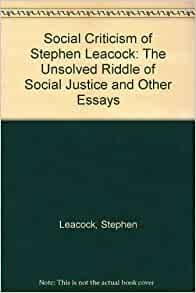 stephen leacock as an essayist Although stephen leacock was considered a federal candidate for his party stephen was a humorist, essayist, teacher, political economist and historian.