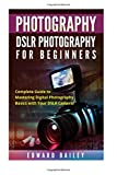 Photography: DSLR PHOTOGRAPHY FOR BEGINNERS: Complete Guide to Mastering Digital Photography Basics with Your DSLR Camera (DSLR Photography for Beginners, Graphic Design, Adobe Photoshop)